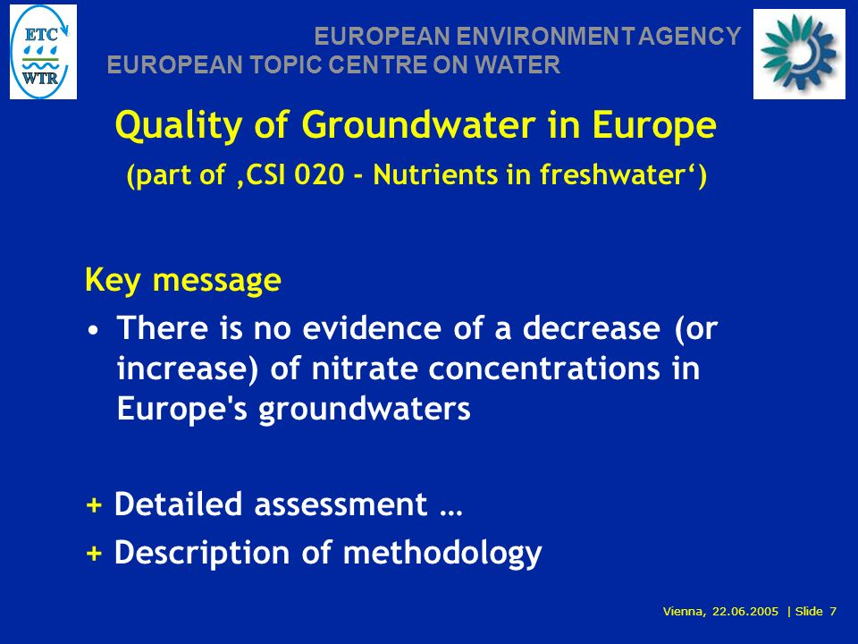 Vienna, 22.06.2005 | Slide 7 EUROPEAN ENVIRONMENT AGENCY EUROPEAN TOPIC CENTRE ON WATER Key message There is no evidence of a decrease (or increase) of nitrate concentrations in Europe s groundwaters + Detailed assessment … + Description of methodology Quality of Groundwater in Europe (part of CSI 020 - Nutrients in freshwater)