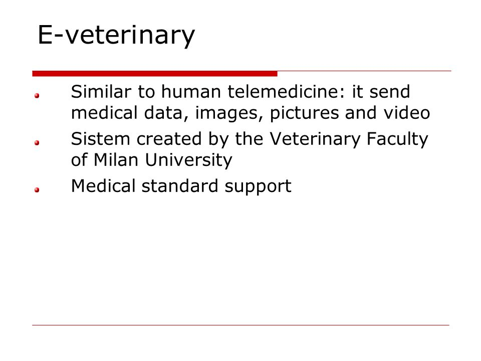E-veterinary Similar to human telemedicine: it send medical data, images, pictures and video Sistem created by the Veterinary Faculty of Milan Univers
