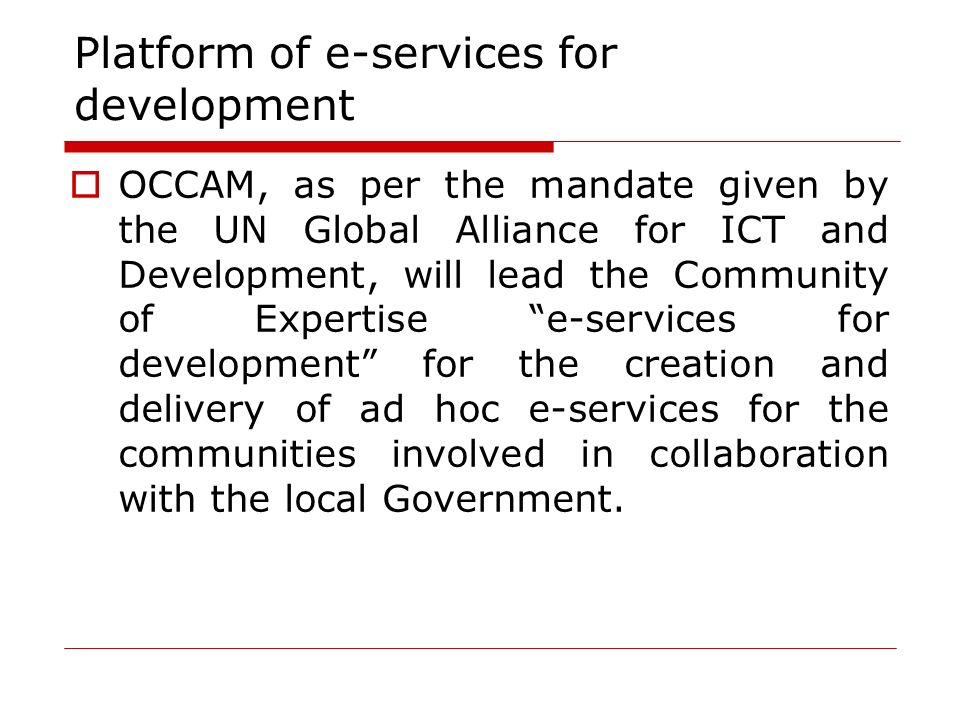 Platform of e-services for development OCCAM, as per the mandate given by the UN Global Alliance for ICT and Development, will lead the Community of E