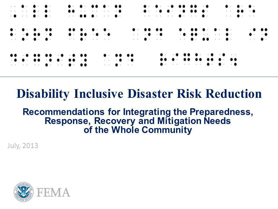 Disability Inclusive Disaster Risk Reduction Recommendations for Integrating the Preparedness, Response, Recovery and Mitigation Needs of the Whole Community July, 2013