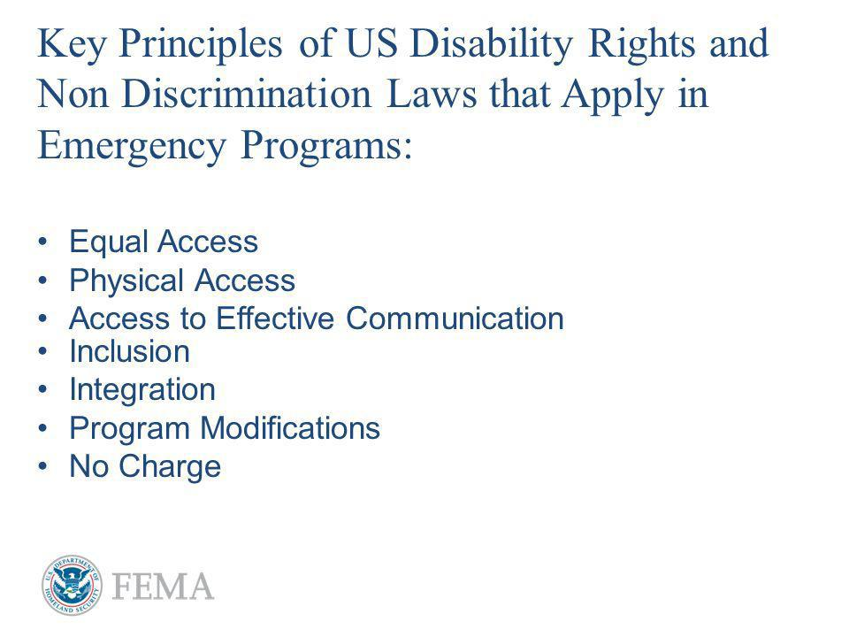 Key Principles of US Disability Rights and Non Discrimination Laws that Apply in Emergency Programs: Equal Access Physical Access Access to Effective Communication Inclusion Integration Program Modifications No Charge