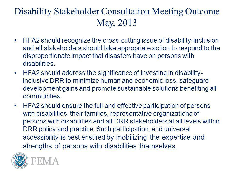 Disability Stakeholder Consultation Meeting Outcome May, 2013 HFA2 should recognize the cross-cutting issue of disability-inclusion and all stakeholders should take appropriate action to respond to the disproportionate impact that disasters have on persons with disabilities.