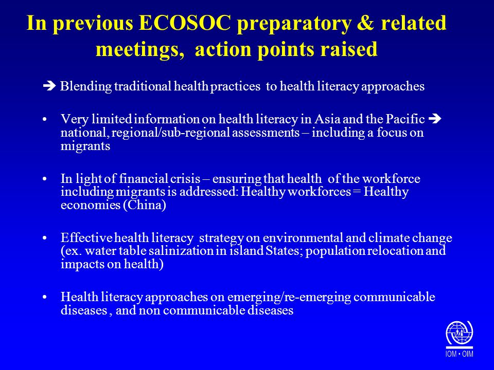 In previous ECOSOC preparatory & related meetings, action points raised Blending traditional health practices to health literacy approaches Very limited information on health literacy in Asia and the Pacific national, regional/sub-regional assessments – including a focus on migrants In light of financial crisis – ensuring that health of the workforce including migrants is addressed: Healthy workforces = Healthy economies (China) Effective health literacy strategy on environmental and climate change (ex.