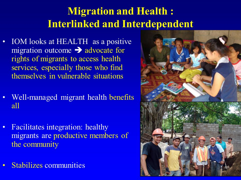 Migration and Health : Interlinked and Interdependent IOM looks at HEALTH as a positive migration outcome advocate for rights of migrants to access health services, especially those who find themselves in vulnerable situations Well-managed migrant health benefits all Facilitates integration: healthy migrants are productive members of the community Stabilizes communities