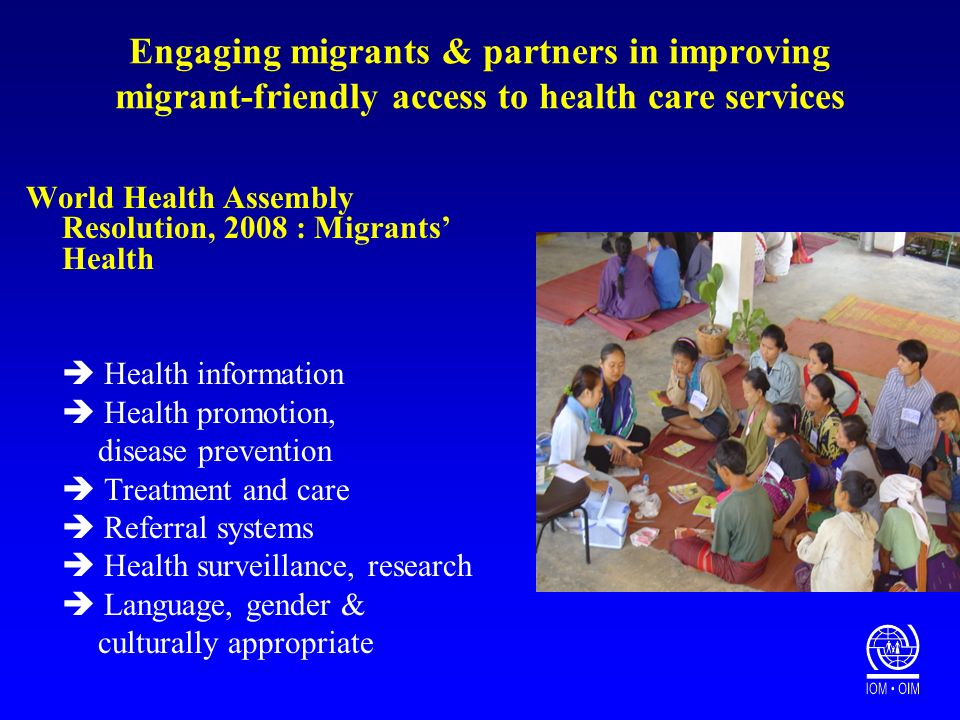 Engaging migrants & partners in improving migrant-friendly access to health care services World Health Assembly Resolution, 2008 : Migrants Health Health information Health promotion, disease prevention Treatment and care Referral systems Health surveillance, research Language, gender & culturally appropriate