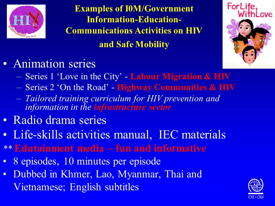Examples of I0M/Government Information-Education- Communications Activities on HIV and Safe Mobility Animation series –Series 1 Love in the City - Labour Migration & HIV –Series 2 On the Road - Highway Communities & HIV –Tailored training curriculum for HIV prevention and information in the infrastructure sector Radio drama series Life-skills activities manual, IEC materials ** Edutainment media – fun and informative 8 episodes, 10 minutes per episode Dubbed in Khmer, Lao, Myanmar, Thai and Vietnamese; English subtitles