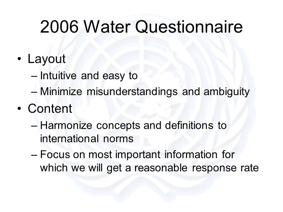 2006 Water Questionnaire Layout –Intuitive and easy to –Minimize misunderstandings and ambiguity Content –Harmonize concepts and definitions to international norms –Focus on most important information for which we will get a reasonable response rate