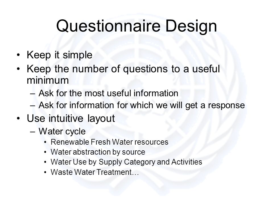 Questionnaire Design Keep it simple Keep the number of questions to a useful minimum –Ask for the most useful information –Ask for information for which we will get a response Use intuitive layout –Water cycle Renewable Fresh Water resources Water abstraction by source Water Use by Supply Category and Activities Waste Water Treatment…