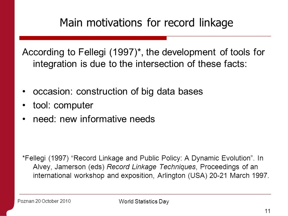 11 Poznan 20 October 2010 World Statistics Day Main motivations for record linkage According to Fellegi (1997)*, the development of tools for integrat
