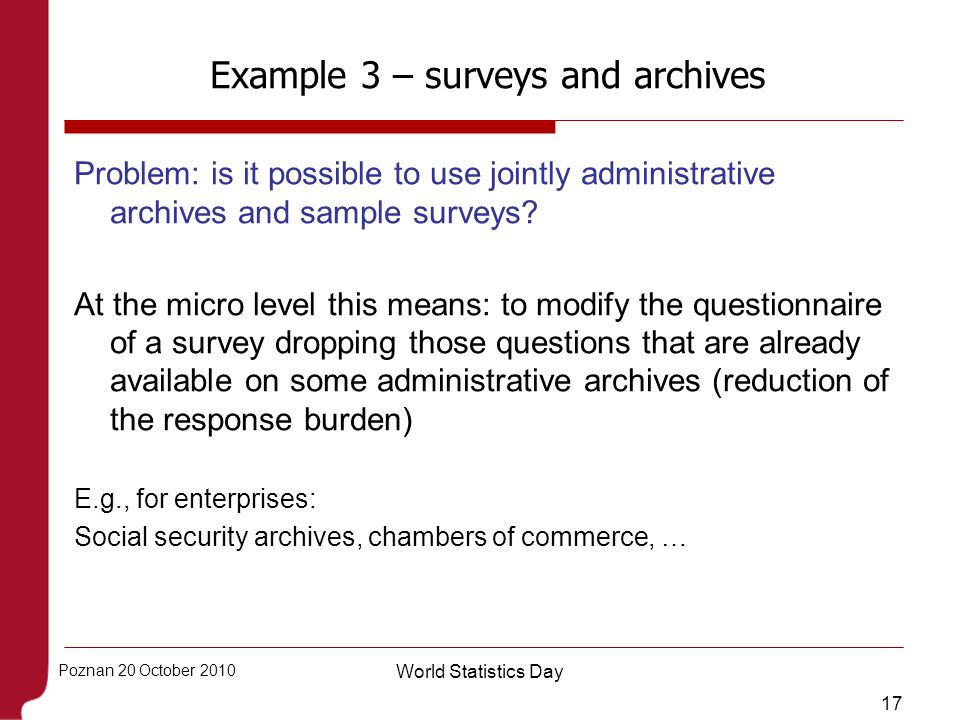 17 Poznan 20 October 2010 World Statistics Day Example 3 – surveys and archives Problem: is it possible to use jointly administrative archives and sam