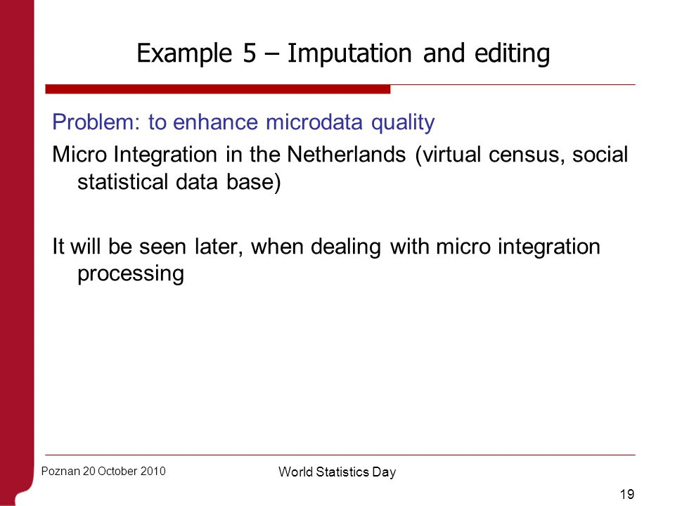 19 Poznan 20 October 2010 World Statistics Day Example 5 – Imputation and editing Problem: to enhance microdata quality Micro Integration in the Nethe