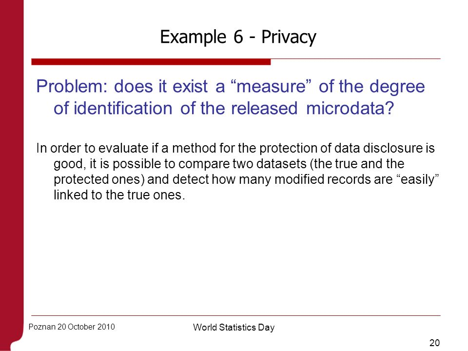 20 Poznan 20 October 2010 World Statistics Day Example 6 - Privacy Problem: does it exist a measure of the degree of identification of the released mi