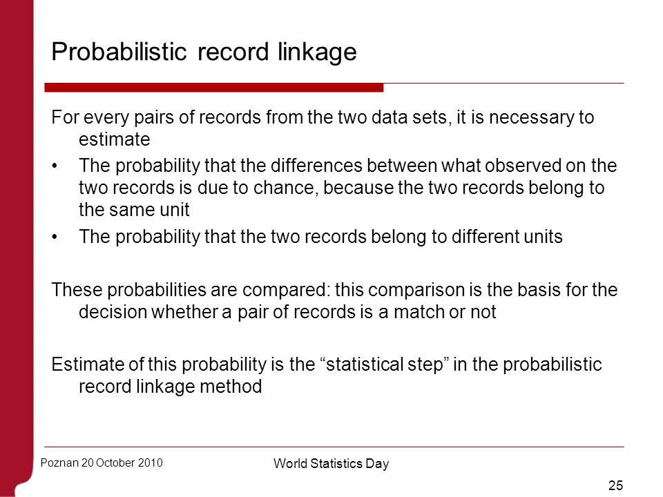 25 Poznan 20 October 2010 World Statistics Day Probabilistic record linkage For every pairs of records from the two data sets, it is necessary to esti