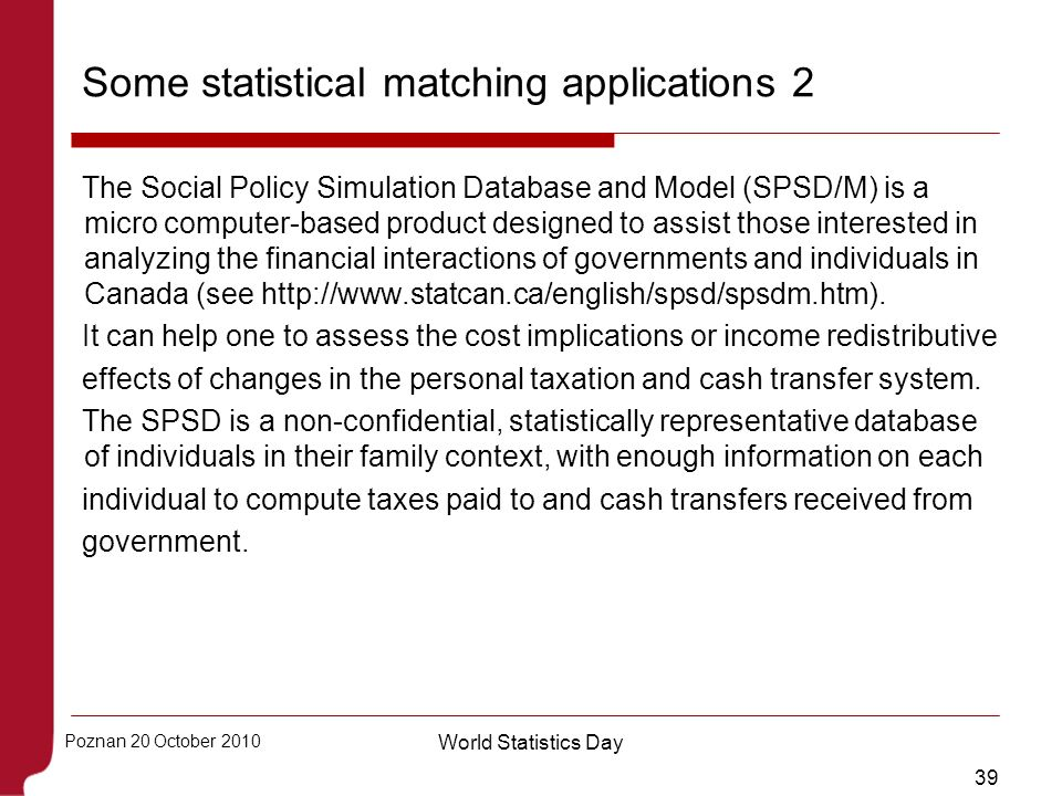 39 Poznan 20 October 2010 World Statistics Day Some statistical matching applications 2 The Social Policy Simulation Database and Model (SPSD/M) is a