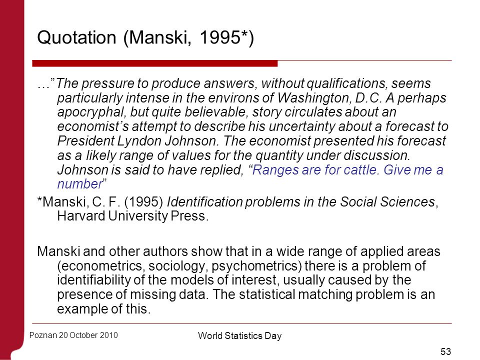 53 Poznan 20 October 2010 World Statistics Day Quotation (Manski, 1995*) …The pressure to produce answers, without qualifications, seems particularly