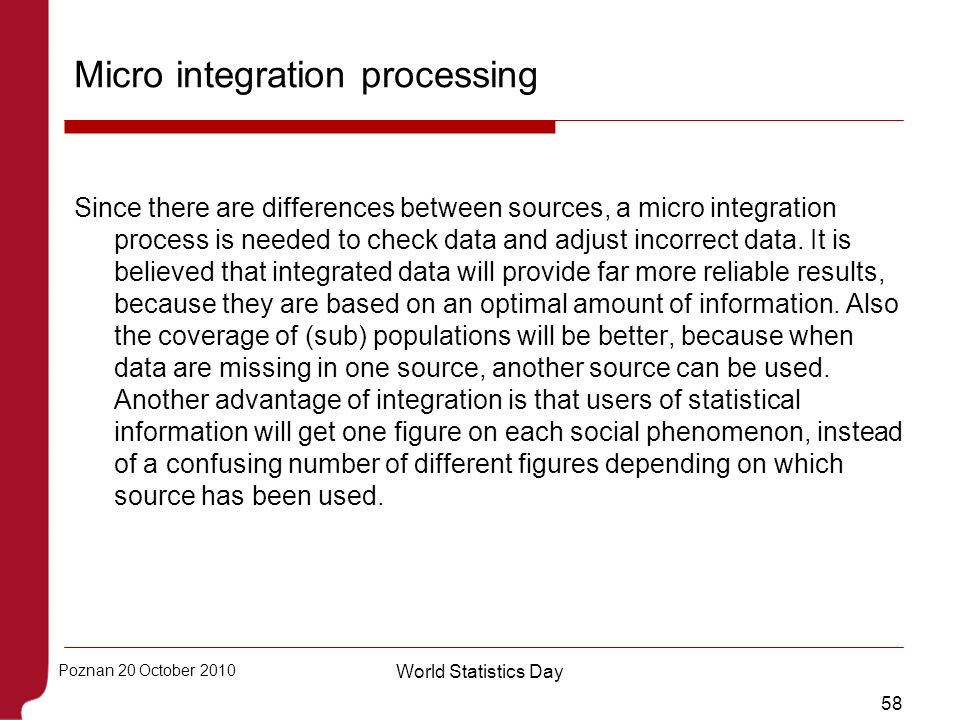 58 Poznan 20 October 2010 World Statistics Day Micro integration processing Since there are differences between sources, a micro integration process i