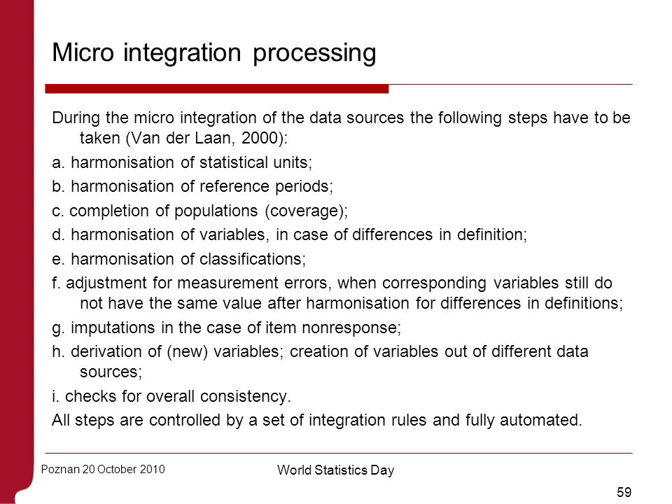 59 Poznan 20 October 2010 World Statistics Day Micro integration processing During the micro integration of the data sources the following steps have