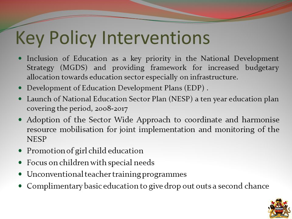 Key Policy Interventions Inclusion of Education as a key priority in the National Development Strategy (MGDS) and providing framework for increased budgetary allocation towards education sector especially on infrastructure.