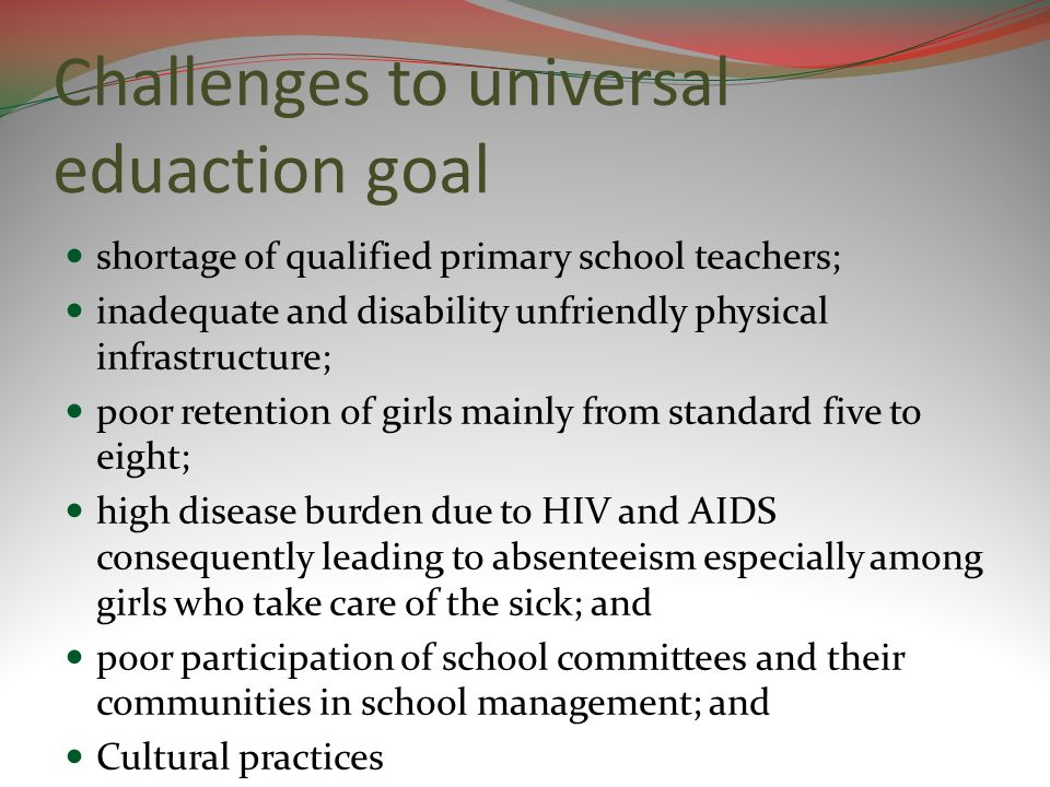 Challenges to universal eduaction goal shortage of qualified primary school teachers; inadequate and disability unfriendly physical infrastructure; poor retention of girls mainly from standard five to eight; high disease burden due to HIV and AIDS consequently leading to absenteeism especially among girls who take care of the sick; and poor participation of school committees and their communities in school management; and Cultural practices