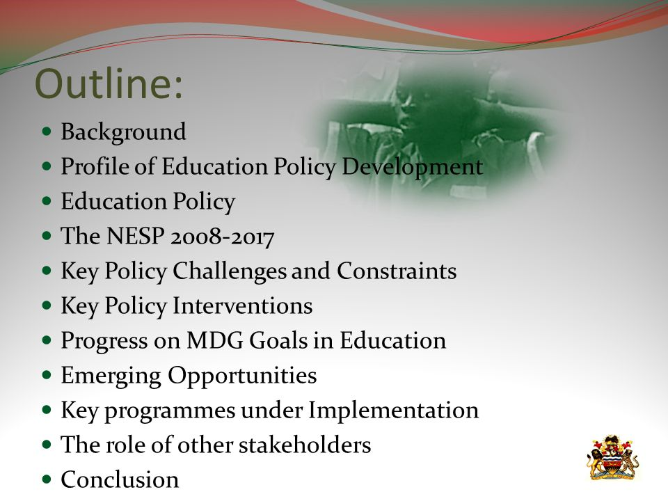 Outline: Background Profile of Education Policy Development Education Policy The NESP 2008-2017 Key Policy Challenges and Constraints Key Policy Interventions Progress on MDG Goals in Education Emerging Opportunities Key programmes under Implementation The role of other stakeholders Conclusion