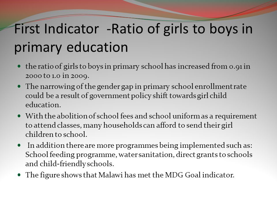 First Indicator -Ratio of girls to boys in primary education the ratio of girls to boys in primary school has increased from 0.91 in 2000 to 1.0 in 2009.
