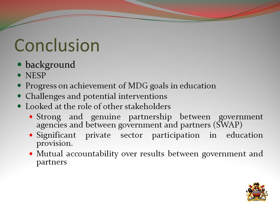 Conclusion background NESP Progress on achievement of MDG goals in education Challenges and potential interventions Looked at the role of other stakeh