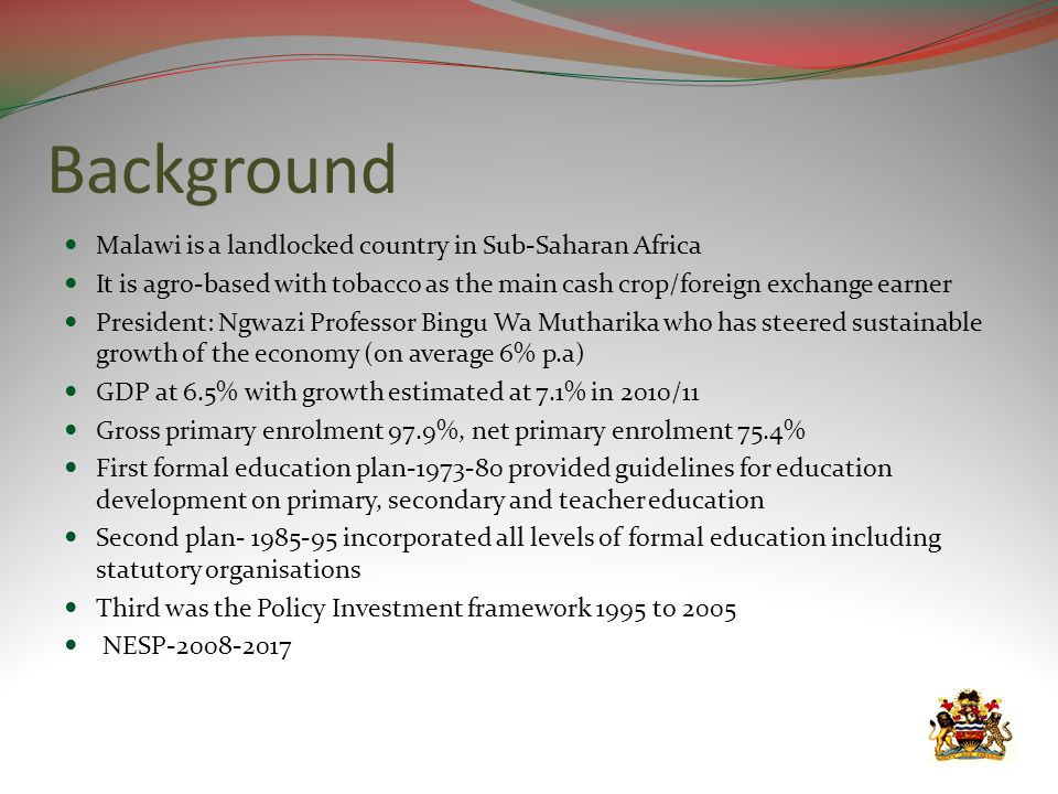 Background Malawi is a landlocked country in Sub-Saharan Africa It is agro-based with tobacco as the main cash crop/foreign exchange earner President: Ngwazi Professor Bingu Wa Mutharika who has steered sustainable growth of the economy (on average 6% p.a) GDP at 6.5% with growth estimated at 7.1% in 2010/11 Gross primary enrolment 97.9%, net primary enrolment 75.4% First formal education plan-1973-80 provided guidelines for education development on primary, secondary and teacher education Second plan- 1985-95 incorporated all levels of formal education including statutory organisations Third was the Policy Investment framework 1995 to 2005 NESP-2008-2017