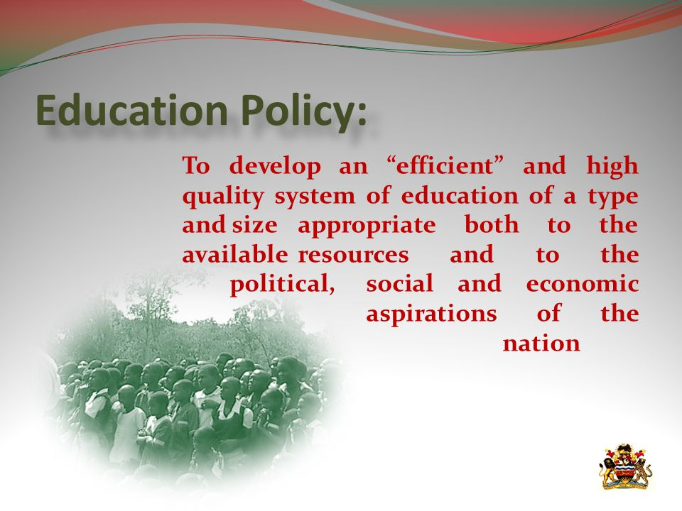 Education Policy: To develop an efficient and high quality system of education of a type and size appropriate both to the available resources and to the political, social and economic aspirations of the nation