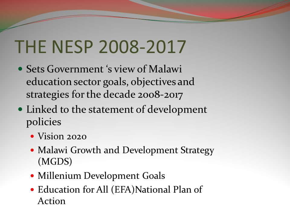 THE NESP 2008-2017 Sets Government s view of Malawi education sector goals, objectives and strategies for the decade 2008-2017 Linked to the statement of development policies Vision 2020 Malawi Growth and Development Strategy (MGDS) Millenium Development Goals Education for All (EFA)National Plan of Action