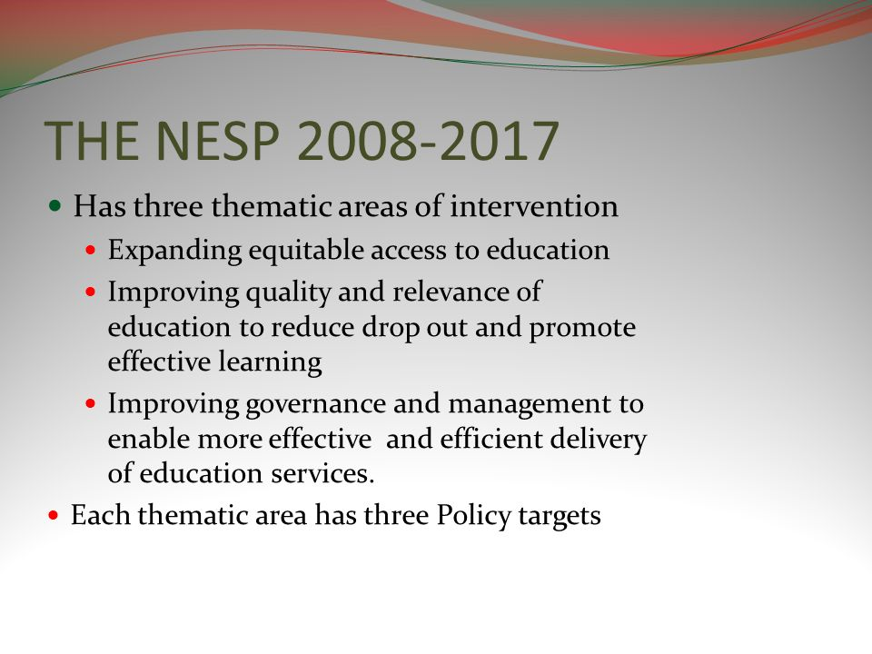 THE NESP 2008-2017 Has three thematic areas of intervention Expanding equitable access to education Improving quality and relevance of education to re