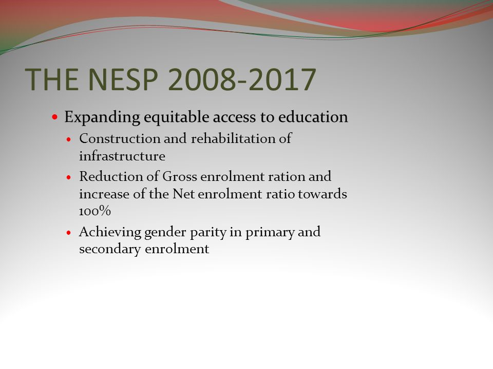 THE NESP 2008-2017 Expanding equitable access to education Construction and rehabilitation of infrastructure Reduction of Gross enrolment ration and i