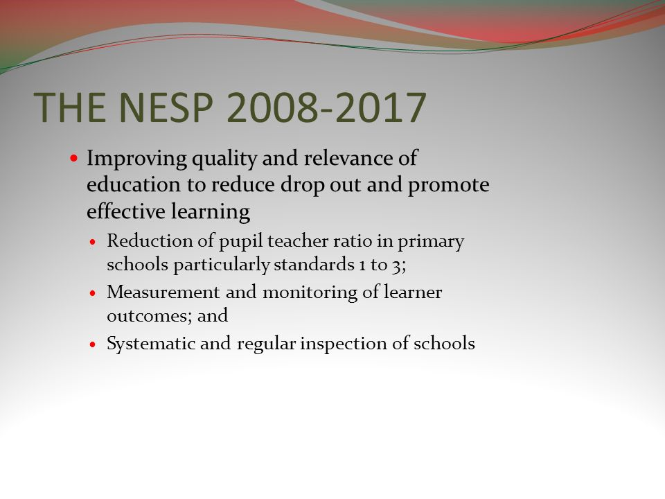 THE NESP 2008-2017 Improving quality and relevance of education to reduce drop out and promote effective learning Reduction of pupil teacher ratio in