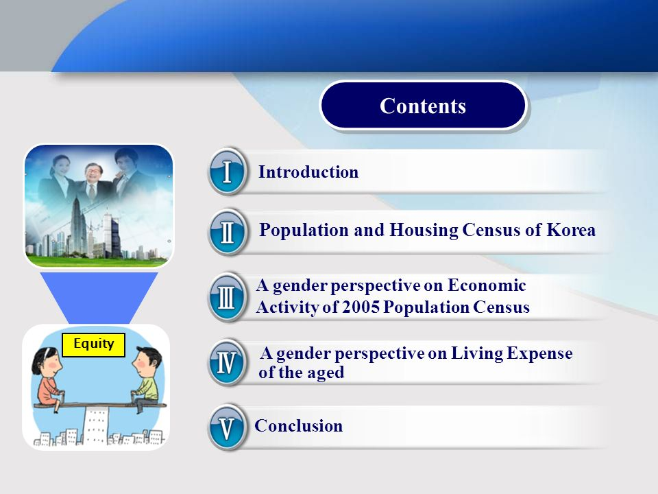 Introduction Population and Housing Census of Korea A gender perspective on Economic Activity of 2005 Population Census A gender perspective on Living Expense of the aged Conclusion Contents Equity