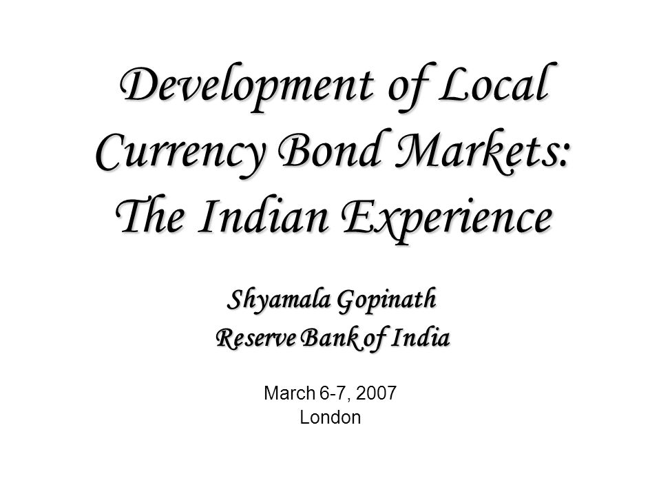 Development of Local Currency Bond Markets: The Indian Experience Shyamala Gopinath Reserve Bank of India March 6-7, 2007 London