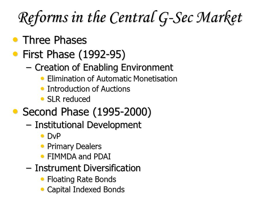 Reforms in the Central G-Sec Market Three Phases Three Phases First Phase (1992-95) First Phase (1992-95) –Creation of Enabling Environment Eliminatio