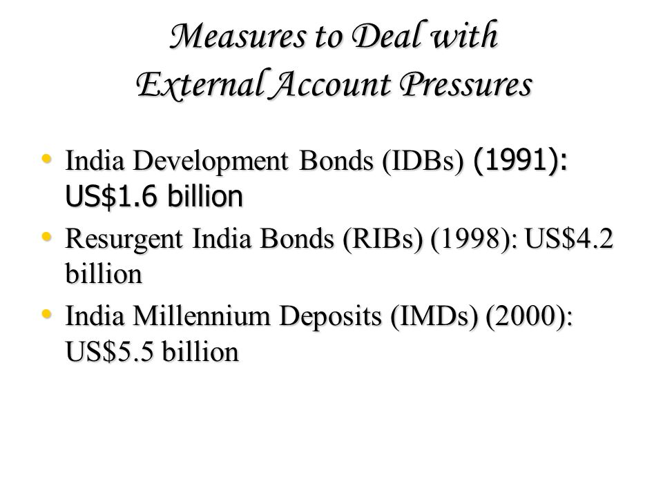 Measures to Deal with External Account Pressures India Development Bonds (IDBs) (1991): US$1.6 billion India Development Bonds (IDBs) (1991): US$1.6 b