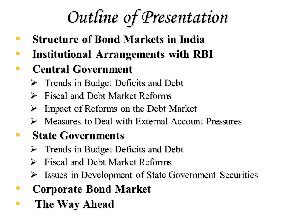 Outline of Presentation Structure of Bond Markets in India Structure of Bond Markets in India Institutional Arrangements with RBI Institutional Arrangements with RBI Central Government Central Government Trends in Budget Deficits and Debt Trends in Budget Deficits and Debt Fiscal and Debt Market Reforms Fiscal and Debt Market Reforms Impact of Reforms on the Debt Market Impact of Reforms on the Debt Market Measures to Deal with External Account Pressures Measures to Deal with External Account Pressures State Governments State Governments Trends in Budget Deficits and Debt Trends in Budget Deficits and Debt Fiscal and Debt Market Reforms Fiscal and Debt Market Reforms Issues in Development of State Government Securities Issues in Development of State Government Securities Corporate Bond Market Corporate Bond Market The Way Ahead The Way Ahead