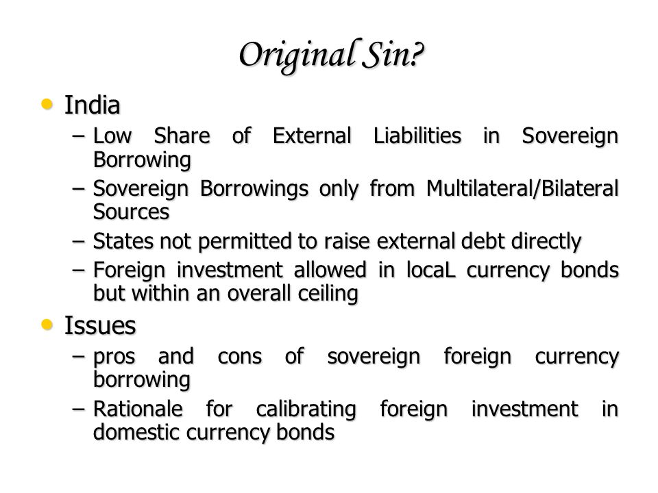 Original Sin? India India –Low Share of External Liabilities in Sovereign Borrowing –Sovereign Borrowings only from Multilateral/Bilateral Sources –St