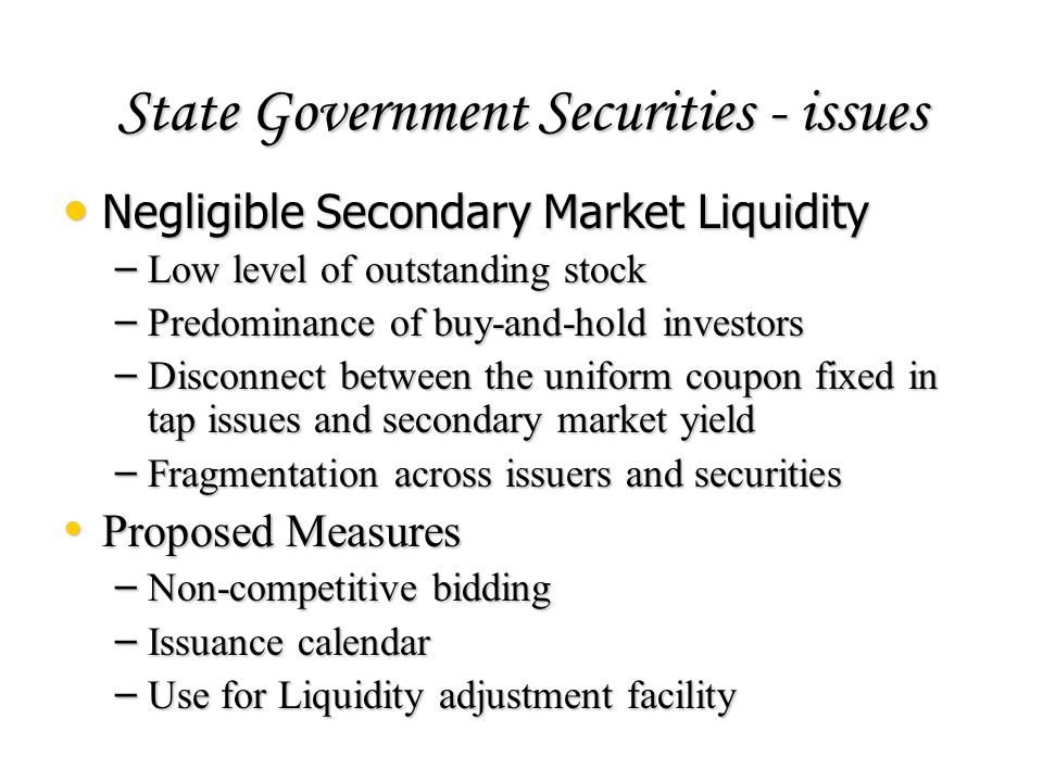 State Government Securities - issues Negligible Secondary Market Liquidity Negligible Secondary Market Liquidity – Low level of outstanding stock – Pr