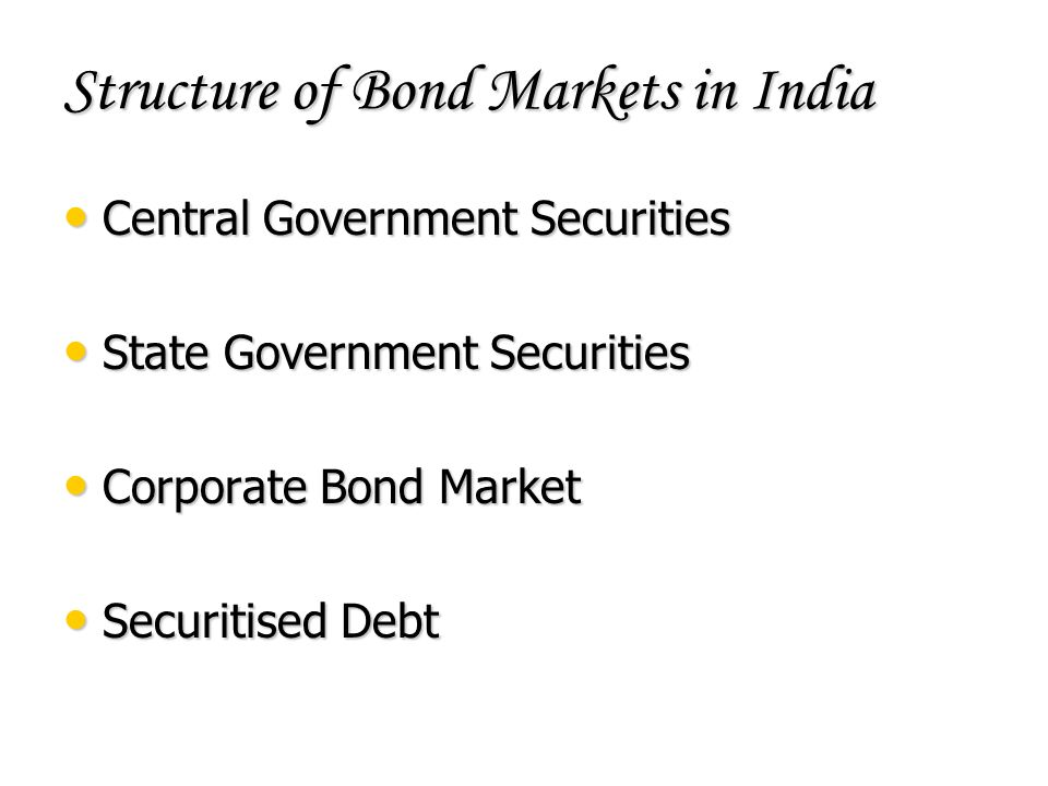 Structure of Bond Markets in India Central Government Securities Central Government Securities State Government Securities State Government Securities