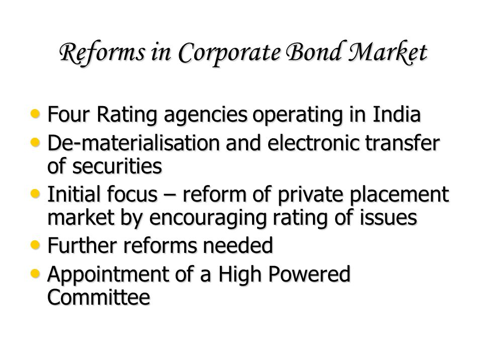 Reforms in Corporate Bond Market Four Rating agencies operating in India Four Rating agencies operating in India De-materialisation and electronic tra