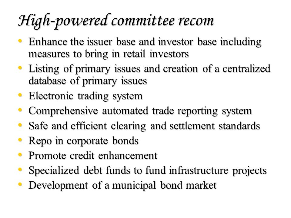 High-powered committee recom Enhance the issuer base and investor base including measures to bring in retail investors Enhance the issuer base and investor base including measures to bring in retail investors Listing of primary issues and creation of a centralized database of primary issues Listing of primary issues and creation of a centralized database of primary issues Electronic trading system Electronic trading system Comprehensive automated trade reporting system Comprehensive automated trade reporting system Safe and efficient clearing and settlement standards Safe and efficient clearing and settlement standards Repo in corporate bonds Repo in corporate bonds Promote credit enhancement Promote credit enhancement Specialized debt funds to fund infrastructure projects Specialized debt funds to fund infrastructure projects Development of a municipal bond market Development of a municipal bond market