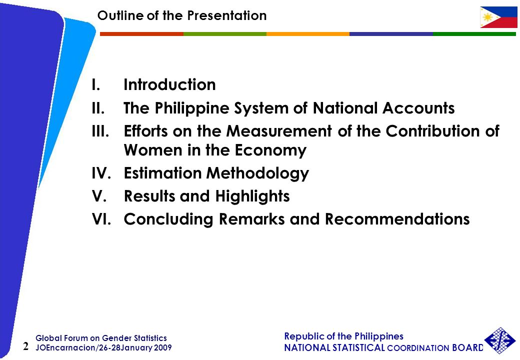 Global Forum on Gender Statistics JOEncarnacion/26-28January 2009 Republic of the Philippines NATIONAL STATISTICAL COORDINATION BOARD 2 Outline of the Presentation I.Introduction II.The Philippine System of National Accounts III.Efforts on the Measurement of the Contribution of Women in the Economy IV.Estimation Methodology V.Results and Highlights VI.Concluding Remarks and Recommendations