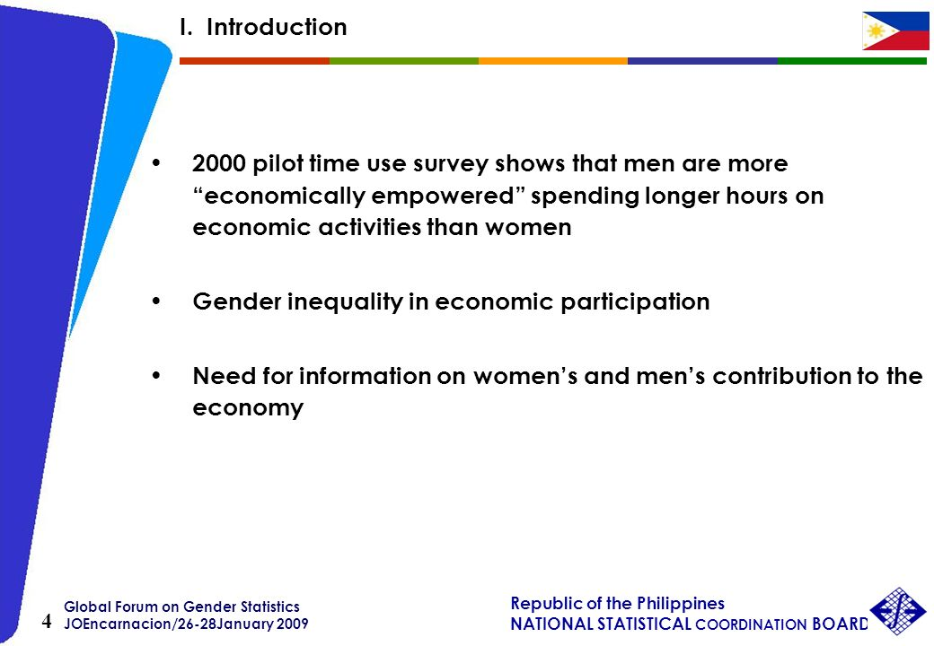 Global Forum on Gender Statistics JOEncarnacion/26-28January 2009 Republic of the Philippines NATIONAL STATISTICAL COORDINATION BOARD 4 2000 pilot time use survey shows that men are more economically empowered spending longer hours on economic activities than women Gender inequality in economic participation Need for information on womens and mens contribution to the economy I.