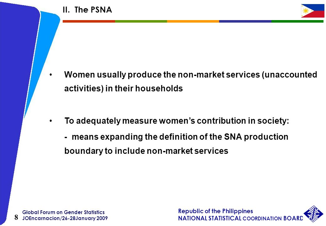 Global Forum on Gender Statistics JOEncarnacion/26-28January 2009 Republic of the Philippines NATIONAL STATISTICAL COORDINATION BOARD 8 Women usually produce the non-market services (unaccounted activities) in their households To adequately measure womens contribution in society: - means expanding the definition of the SNA production boundary to include non-market services II.