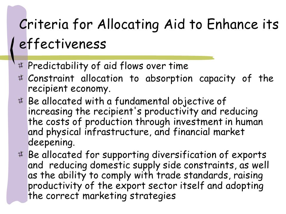 Criteria for Allocating Aid to Enhance its effectiveness Predictability of aid flows over time Constraint allocation to absorption capacity of the recipient economy.
