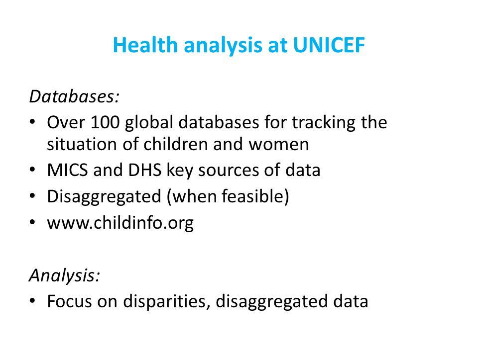 Health analysis at UNICEF Databases: Over 100 global databases for tracking the situation of children and women MICS and DHS key sources of data Disaggregated (when feasible) www.childinfo.org Analysis: Focus on disparities, disaggregated data