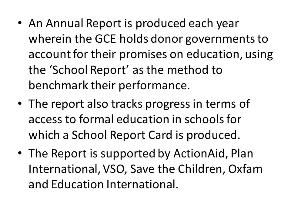 An Annual Report is produced each year wherein the GCE holds donor governments to account for their promises on education, using the School Report as the method to benchmark their performance.
