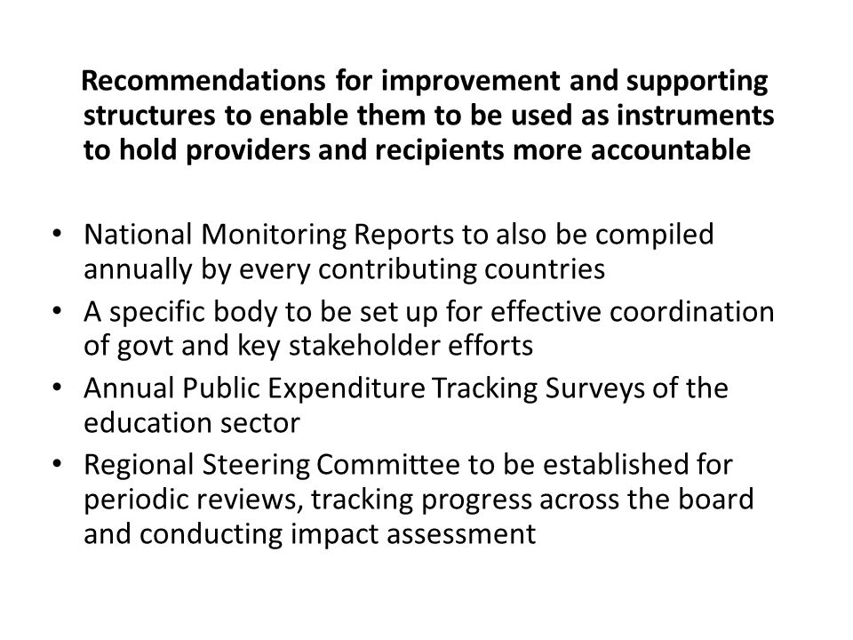 Recommendations for improvement and supporting structures to enable them to be used as instruments to hold providers and recipients more accountable National Monitoring Reports to also be compiled annually by every contributing countries A specific body to be set up for effective coordination of govt and key stakeholder efforts Annual Public Expenditure Tracking Surveys of the education sector Regional Steering Committee to be established for periodic reviews, tracking progress across the board and conducting impact assessment