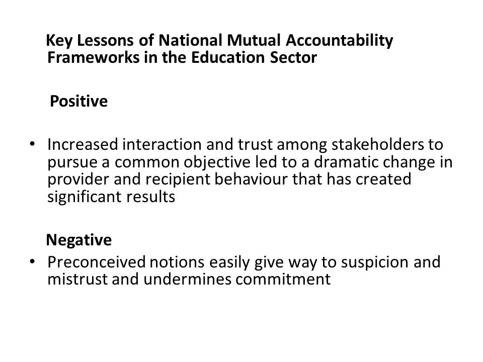 Key Lessons of National Mutual Accountability Frameworks in the Education Sector Positive Increased interaction and trust among stakeholders to pursue a common objective led to a dramatic change in provider and recipient behaviour that has created significant results Negative Preconceived notions easily give way to suspicion and mistrust and undermines commitment